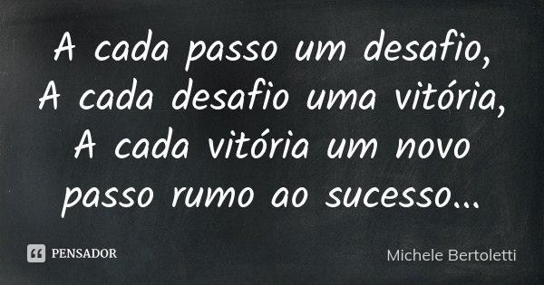 A cada passo um desafio, A cada desafio uma vitória, A cada vitória um novo passo rumo ao sucesso...... Frase de Michele Bertoletti.