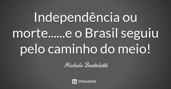 Independência ou morte... ...e o Brasil seguiu pelo caminho do meio!... Frase de Michele Bertoletti.