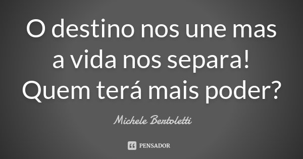O destino nos une mas a vida nos separa! Quem terá mais poder?... Frase de Michele Bertoletti.
