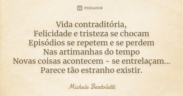 Vida contraditória, Felicidade e tristeza se chocam Episódios se repetem e se perdem Nas artimanhas do tempo Novas coisas acontecem - se entrelaçam... Parece tã... Frase de Michele Bertoletti.