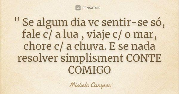 """"""" Se algum dia vc sentir-se só, fale c/ a lua , viaje c/ o mar, chore c/ a chuva. E se nada resolver simplisment CONTE COMIGO... Frase de Michele Campos."""