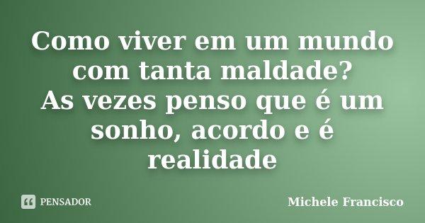 Como viver em um mundo com tanta maldade? As vezes penso que é um sonho, acordo e é realidade... Frase de Michele Francisco.