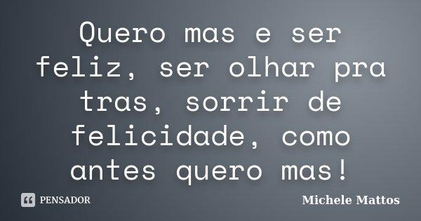 Quero mas e ser feliz, ser olhar pra tras, sorrir de felicidade, como antes quero mas!... Frase de Michele Mattos.