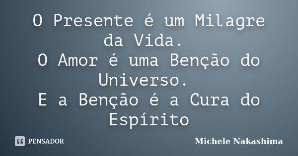 O Presente é um Milagre da Vida. O Amor é uma Benção do Universo. E a Benção é a Cura do Espírito... Frase de Michele Nakashima.