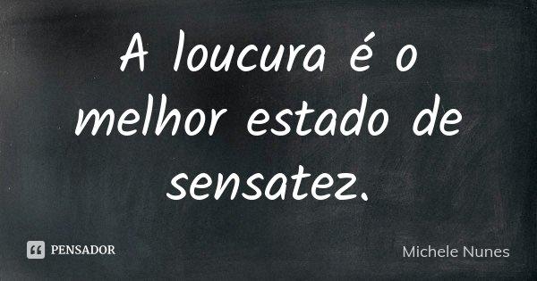 A loucura é o melhor estado de sensatez.... Frase de (Michele Nunes).