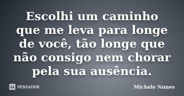 Escolhi um caminho que me leva para longe de você, tão longe que não consigo nem chorar pela sua ausência.... Frase de (Michele Nunes).