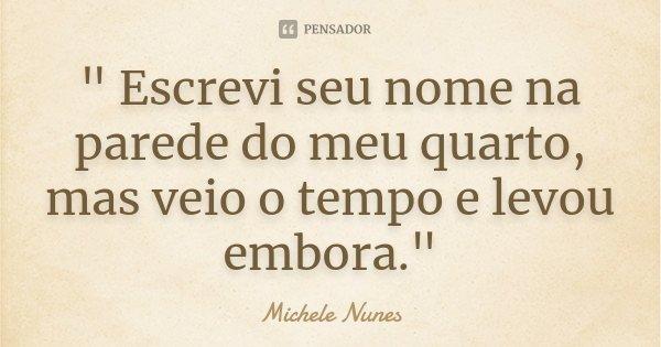 """"""" Escrevi seu nome na parede do meu quarto, mas veio o tempo e levou embora.""""... Frase de (Michele Nunes)."""