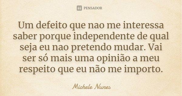 Um defeito que nao me interessa saber porque independente de qual seja eu nao pretendo mudar. Vai ser só mais uma opinião a meu respeito que eu não me importo.... Frase de Michele Nunes.