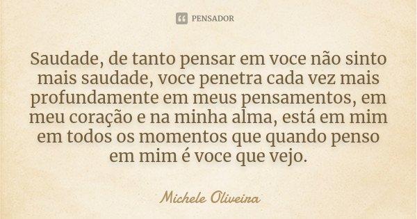 Saudade, de tanto pensar em voce não sinto mais saudade, voce penetra cada vez mais profundamente em meus pensamentos, em meu coração e na minha alma, está em m... Frase de Michele Oliveira.
