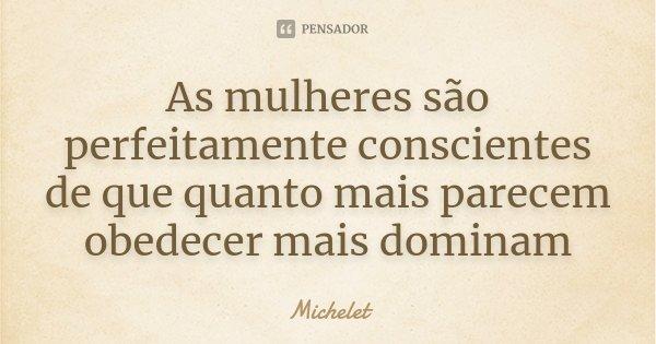 As mulheres são perfeitamente conscientes de que quanto mais parecem obedecer mais dominam... Frase de Michelet.