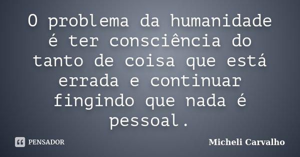 O problema da humanidade é ter consciência do tanto de coisa que está errada e continuar fingindo que nada é pessoal.... Frase de Micheli Carvalho.
