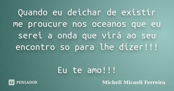 Quando eu deichar de existir me proucure nos oceanos que eu serei a onda que virá ao seu encontro so para lhe dizer!!! Eu te amo!!!... Frase de Micheli Micaeli Ferreira.
