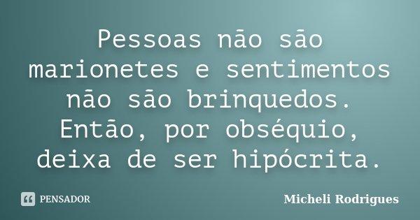 Pessoas não são marionetes e sentimentos não são brinquedos. Então, por obséquio, deixa de ser hipócrita.... Frase de Micheli Rodrigues.