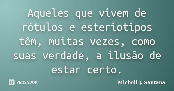 Aqueles que vivem de rótulos e esteriotipos têm, muitas vezes, como suas verdade, a ilusão de estar certo.... Frase de Michell J. Santana.