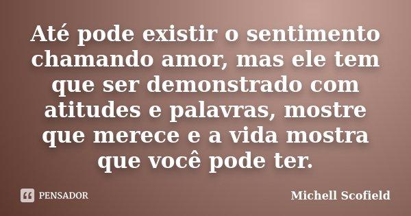 Até pode existir o sentimento chamando amor, mas ele tem que ser demonstrado com atitudes e palavras, mostre que merece e a vida mostra que você pode ter.... Frase de Michell Scofield.