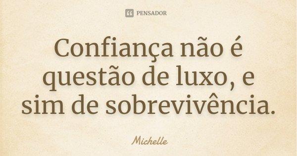 Confiança não é questão de luxo, e sim de sobrevivência.... Frase de Michelle.
