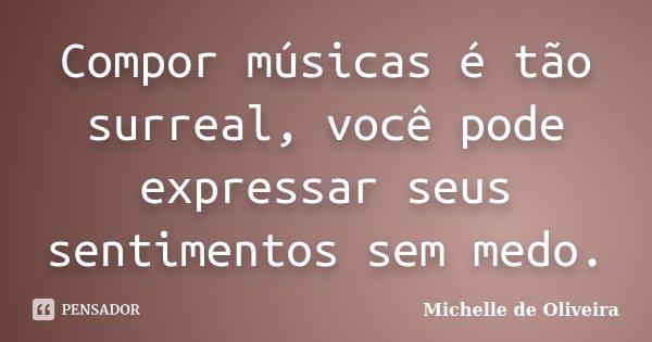 Compor músicas é tão surreal, você pode expressar seus sentimentos sem medo.... Frase de Michelle de Oliveira.