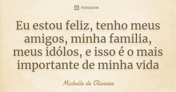 Eu estou feliz, tenho meus amigos, minha familia, meus idólos, e isso é o mais importante de minha vida... Frase de Michelle de Oliveira.