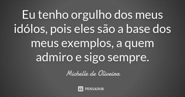 Eu tenho orgulho dos meus idólos, pois eles são a base dos meus exemplos, a quem admiro e sigo sempre.... Frase de Michelle de Oliveira.