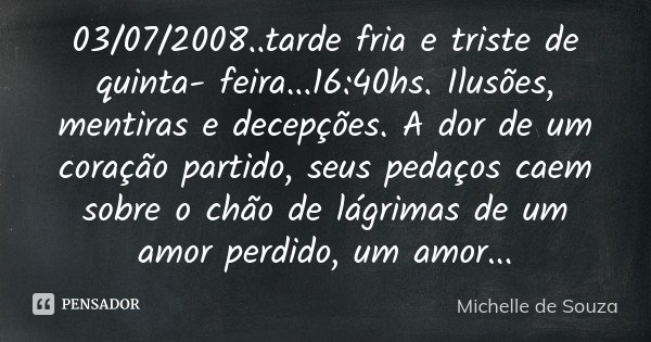 03/07/2008..tarde fria e triste de quinta- feira...16:40hs. Ilusões, mentiras e decepções. A dor de um coração partido, seus pedaços caem sobre o chão de lágrim... Frase de Michelle de Souza.