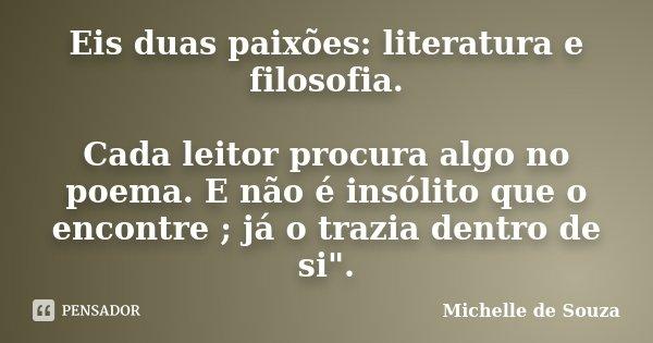 """Eis duas paixões: Literatura e filosofia """"Cada leitor procura algo no poema.E não é insólito que o encontre ; já o trazia dentro de si"""".... Frase de Michelle de Souza."""