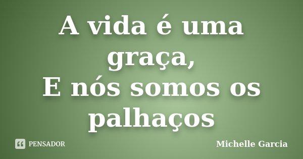 A vida é uma graça, E nós somos os palhaços... Frase de Michelle Garcia.