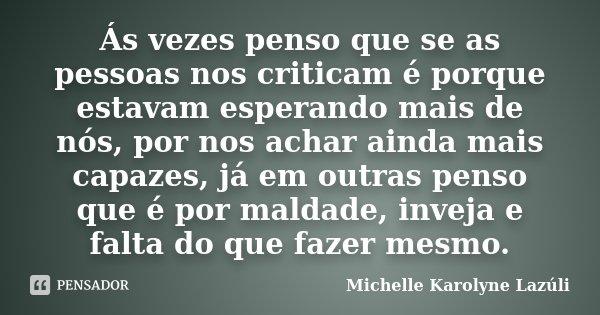 Ás vezes penso que se as pessoas nos criticam é porque estavam esperando mais de nós, por nos achar ainda mais capazes, já em outras penso que é por maldade, in... Frase de Michelle Karolyne Lazúli.