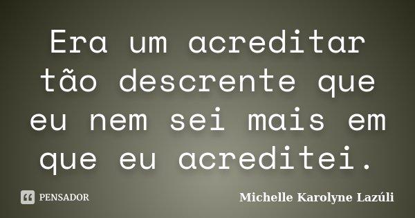 Era um acreditar tão descrente que eu nem sei mais em que eu acreditei.... Frase de Michelle Karolyne Lazúli.