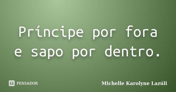 Príncipe por fora e sapo por dentro.... Frase de Michelle Karolyne Lazúli.