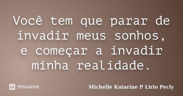 Você tem que parar de invadir meus sonhos, e começar a invadir minha realidade.... Frase de Michelle Katarine P Lirio Pecly.