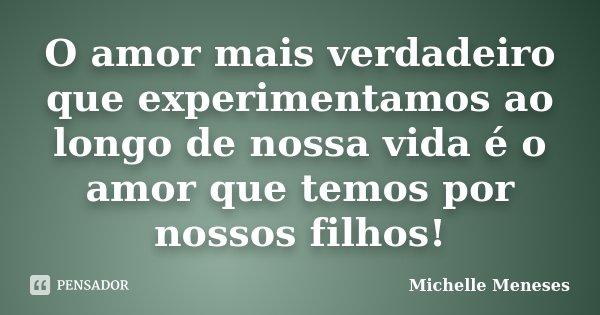O amor mais verdadeiro que experimentamos ao longo de nossa vida é o amor que temos por nossos filhos!... Frase de Michelle Meneses.