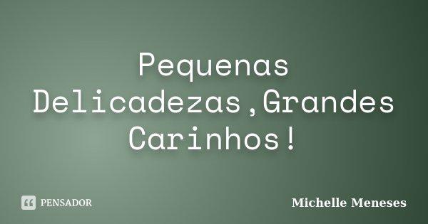 Pequenas Delicadezas,Grandes Carinhos!... Frase de Michelle Meneses.