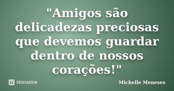 """Amigos são delicadezas preciosas que devemos guardar dentro de nossos corações!""... Frase de Michelle Meneses."
