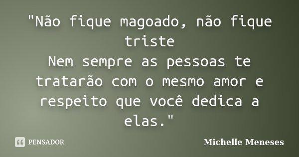 """""""Não fique magoado, não fique triste Nem sempre as pessoas te tratarão com o mesmo amor e respeito que você dedica a elas.""""... Frase de Michelle Meneses."""