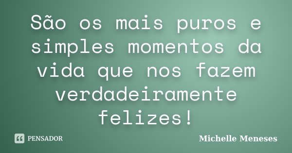 São os mais puros e simples momentos da vida que nos fazem verdadeiramente felizes!... Frase de Michelle Meneses.