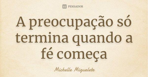 A preocupação só termina quando a fé começa... Frase de Michelle Miguelete.