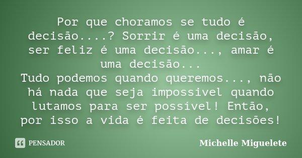 Por que choramos se tudo é decisão....? Sorrir é uma decisão, ser feliz é uma decisão..., amar é uma decisão... Tudo podemos quando queremos..., não há nada que... Frase de Michelle Miguelete.