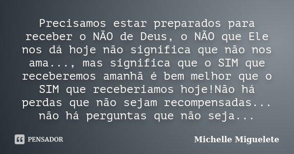 Precisamos estar preparados para receber o NÃO de Deus, o NÃO que Ele nos dá hoje não significa que não nos ama..., mas significa que o SIM que receberemos aman... Frase de Michelle Miguelete.