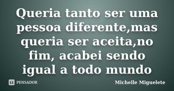 Queria tanto ser uma pessoa diferente,mas queria ser aceita,no fim, acabei sendo igual a todo mundo... Frase de Michelle Miguelete.