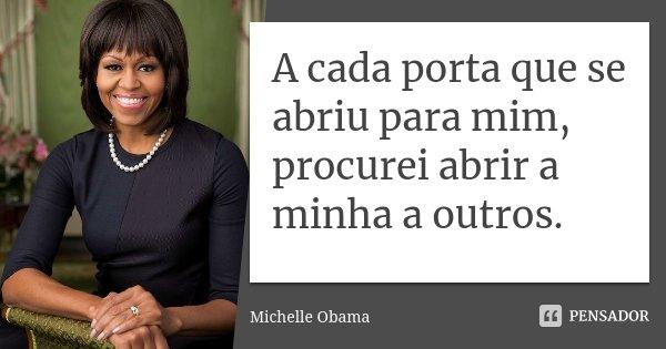 A cada porta que se abriu para mim, procurei abrir a minha a outros.... Frase de Michelle Obama.