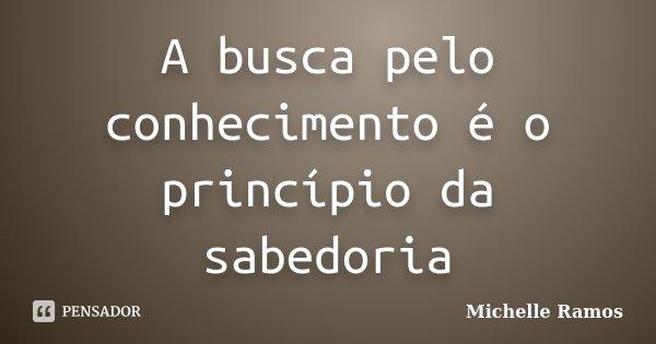 A busca pelo conhecimento é o princípio da sabedoria... Frase de Michelle Ramos.