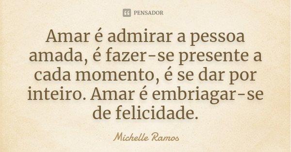Amar é admirar a pessoa amada, é fazer-se presente a cada momento, é se dar por inteiro. Amar é embriagar-se de felicidade.... Frase de Michelle Ramos.