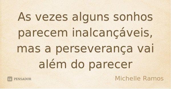 As vezes alguns sonhos parecem inalcançáveis, mas a perseverança vai além do parecer... Frase de Michelle Ramos.