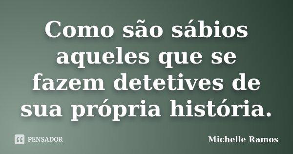 Como são sábios aqueles que se fazem detetives de sua própria história.... Frase de Michelle Ramos.