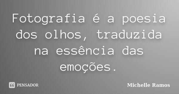 Fotografia é a poesia dos olhos, traduzida na essência das emoções.... Frase de Michelle Ramos.