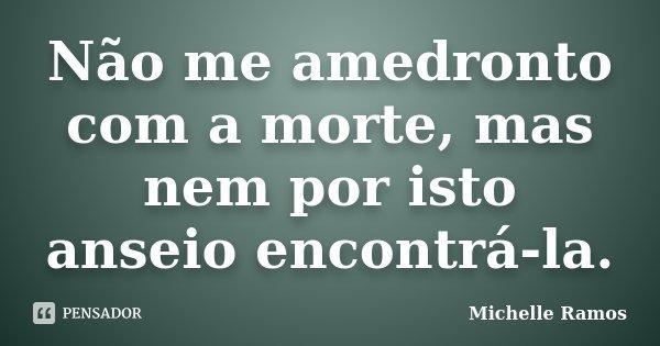 Não me amedronto com a morte, mas nem por isto anseio encontrá-la.... Frase de Michelle Ramos.