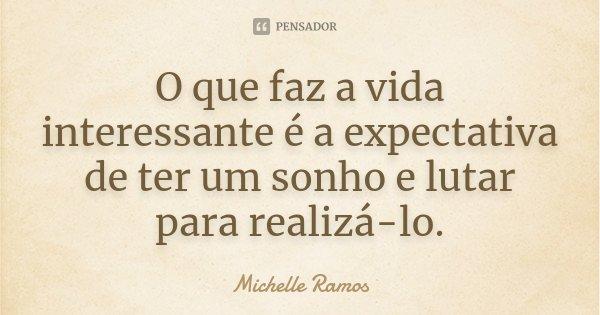 O que faz a vida interessante é a expectativa de ter um sonho e lutar para realizá-lo.... Frase de Michelle Ramos.