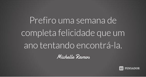 Prefiro uma semana de completa felicidade que um ano tentando encontrá-la.... Frase de Michelle Ramos.