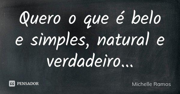 Quero o que é belo e simples, natural e verdadeiro...... Frase de Michelle Ramos.