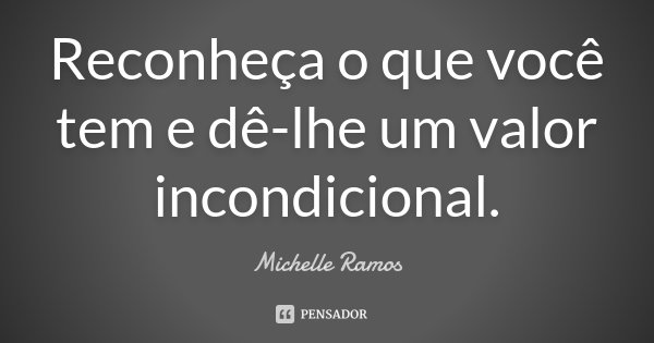 Reconheça o que você tem e dê-lhe um valor incondicional.... Frase de Michelle Ramos.
